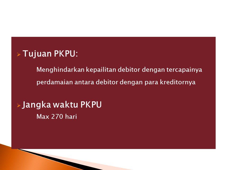  Tujuan PKPU: Menghindarkan kepailitan debitor dengan tercapainya perdamaian antara debitor dengan para kreditornya  Jangka waktu PKPU Max 270 hari