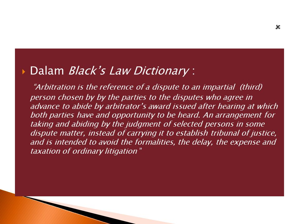 " Dalam Black's Law Dictionary : ""Arbitration is the reference of a dispute to an impartial (third) person chosen by by the parties to the disputes wh"