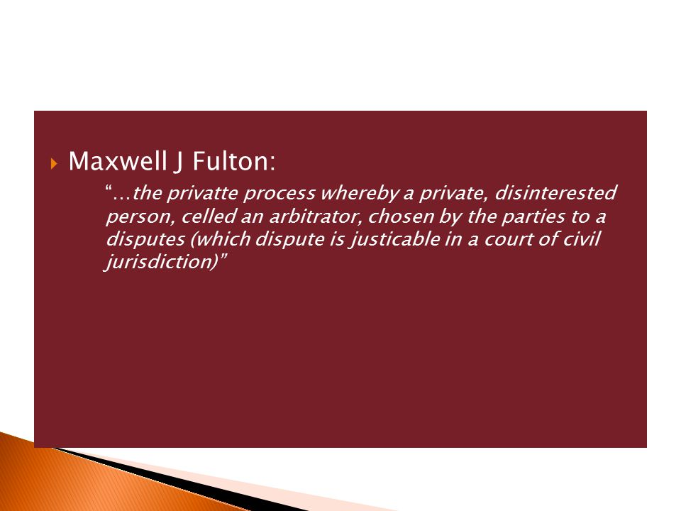  Maxwell J Fulton: …the privatte process whereby a private, disinterested person, celled an arbitrator, chosen by the parties to a disputes (which dispute is justicable in a court of civil jurisdiction)