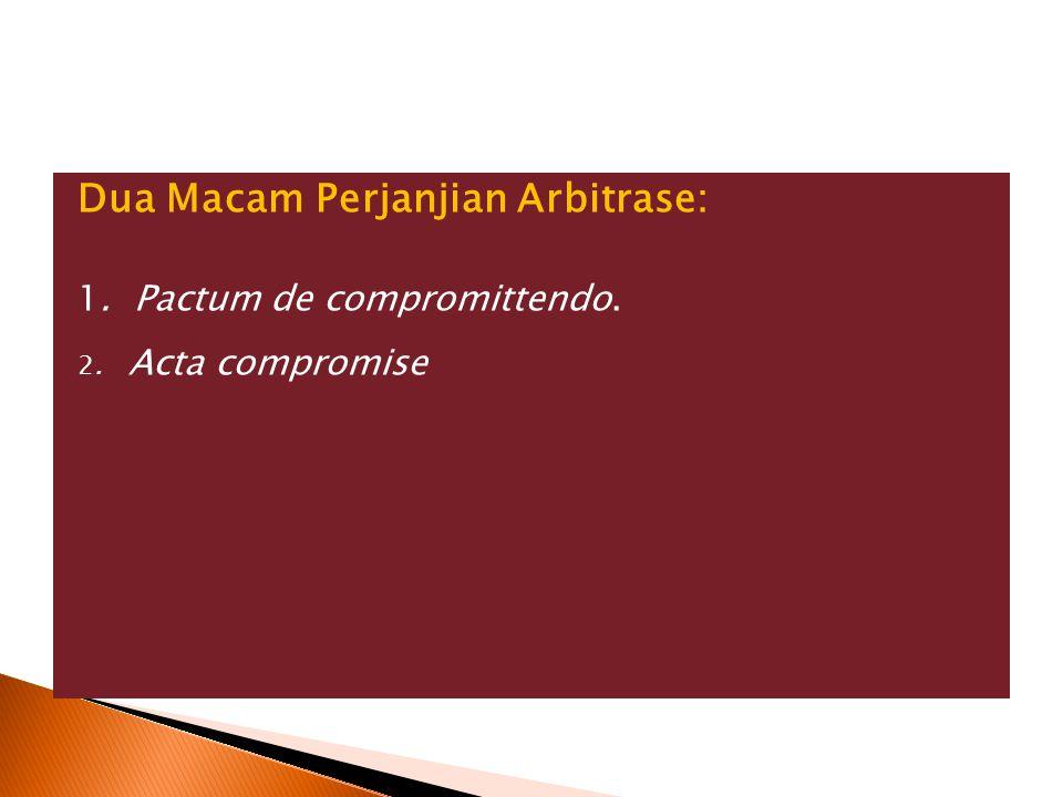 Dua Macam Perjanjian Arbitrase: 1. Pactum de compromittendo. 2. Acta compromise