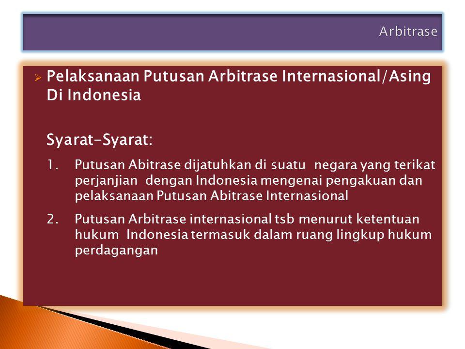  Pelaksanaan Putusan Arbitrase Internasional/Asing Di Indonesia Syarat-Syarat: 1. Putusan Abitrase dijatuhkan di suatu negara yang terikat perjanjian