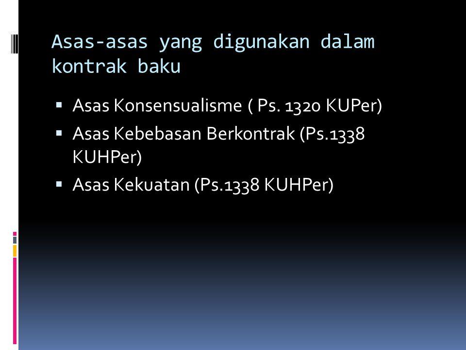 Asas-asas yang digunakan dalam kontrak baku  Asas Konsensualisme ( Ps. 1320 KUPer)  Asas Kebebasan Berkontrak (Ps.1338 KUHPer)  Asas Kekuatan (Ps.1