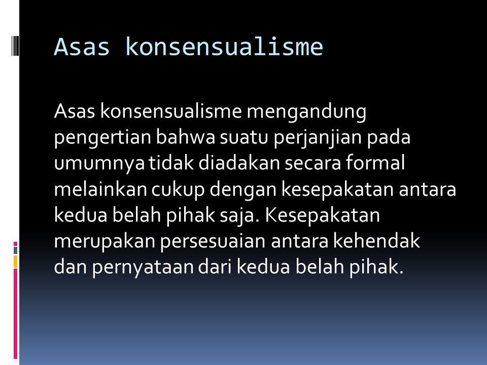 Asas konsensualisme Asas konsensualisme mengandung pengertian bahwa suatu perjanjian pada umumnya tidak diadakan secara formal melainkan cukup dengan kesepakatan antara kedua belah pihak saja.