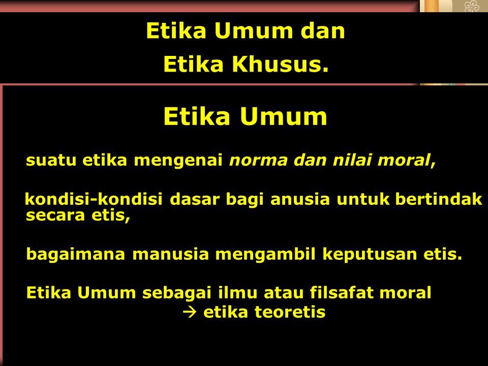 Etika Umum dan Etika Khusus. Etika Umum suatu etika mengenai norma dan nilai moral, kondisi-kondisi dasar bagi anusia untuk bertindak secara etis, bag