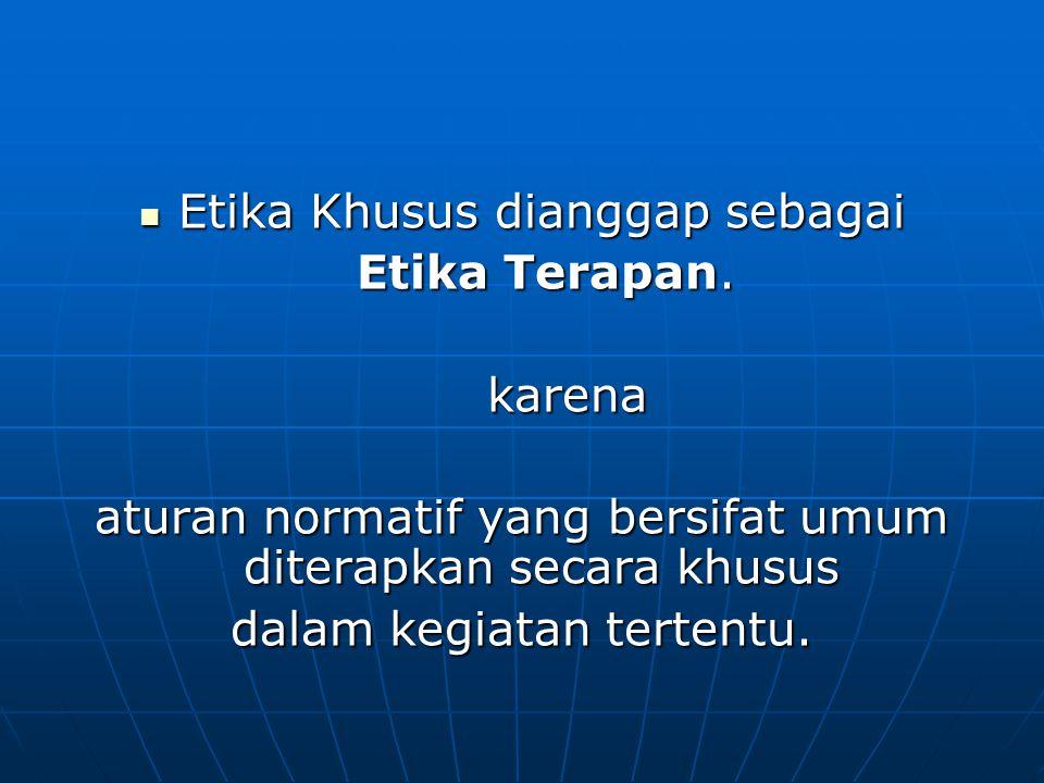 Etika Khusus dianggap sebagai Etika Khusus dianggap sebagai Etika Terapan. Etika Terapan. karena karena aturan normatif yang bersifat umum diterapkan