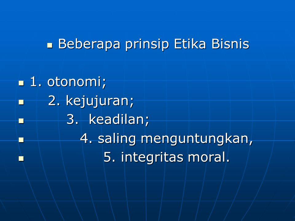 Beberapa prinsip Etika Bisnis Beberapa prinsip Etika Bisnis 1. otonomi; 1. otonomi; 2. kejujuran; 2. kejujuran; 3. keadilan; 3. keadilan; 4. saling me