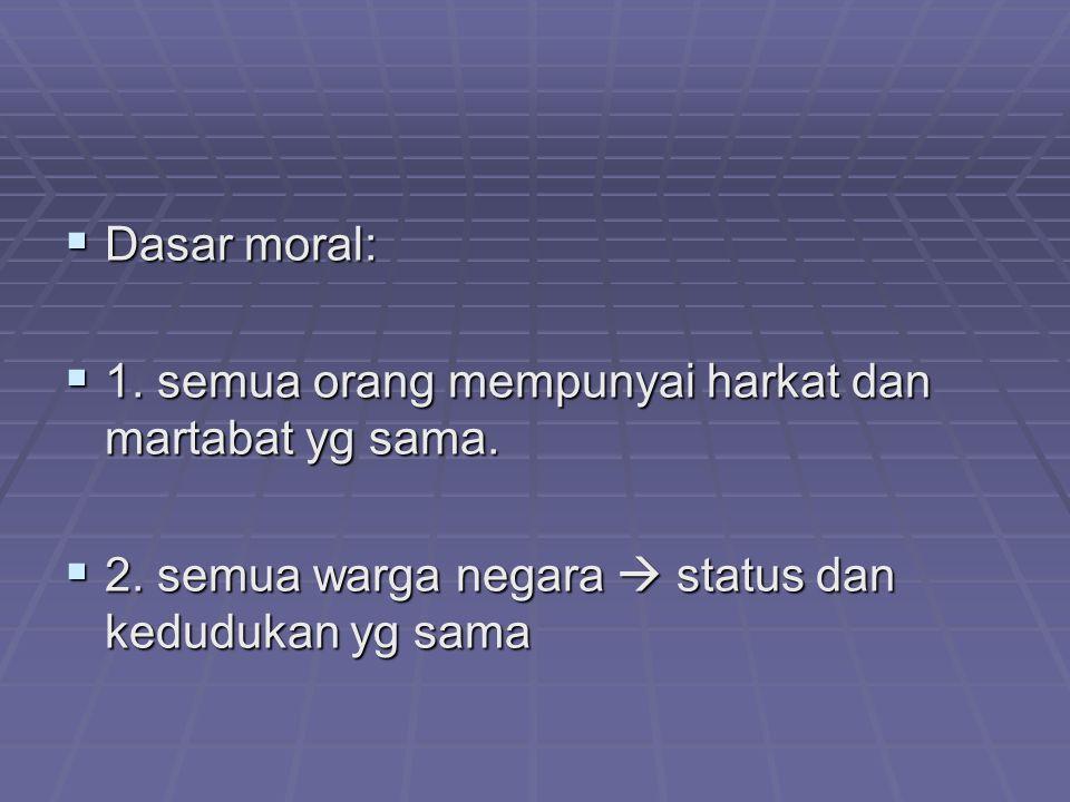  Dasar moral:  1. semua orang mempunyai harkat dan martabat yg sama.  2. semua warga negara  status dan kedudukan yg sama
