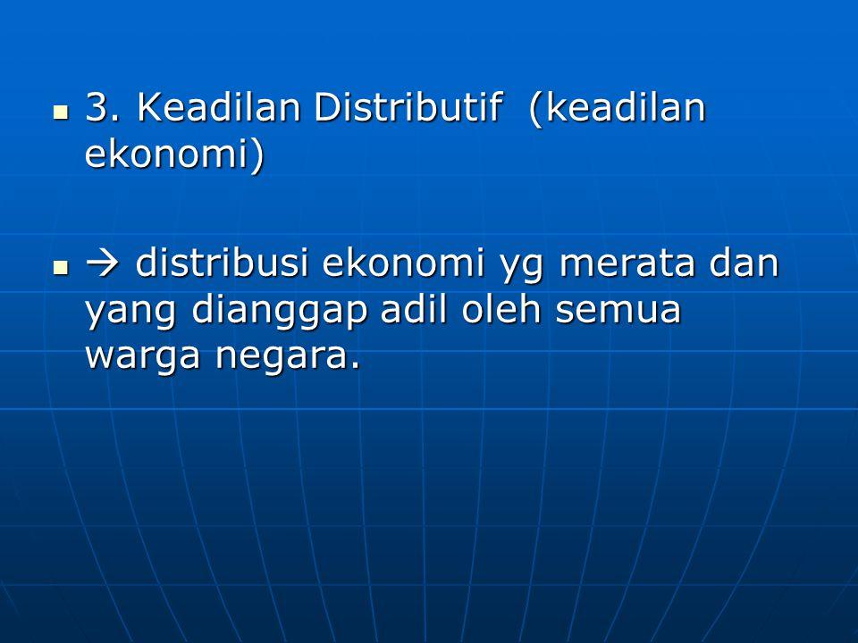 3. Keadilan Distributif (keadilan ekonomi) 3. Keadilan Distributif (keadilan ekonomi)  distribusi ekonomi yg merata dan yang dianggap adil oleh semua