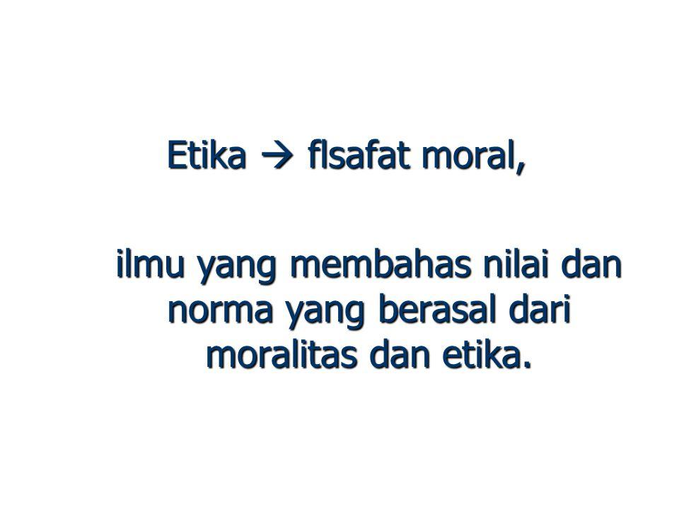 Etika  flsafat moral, ilmu yang membahas nilai dan norma yang berasal dari moralitas dan etika.