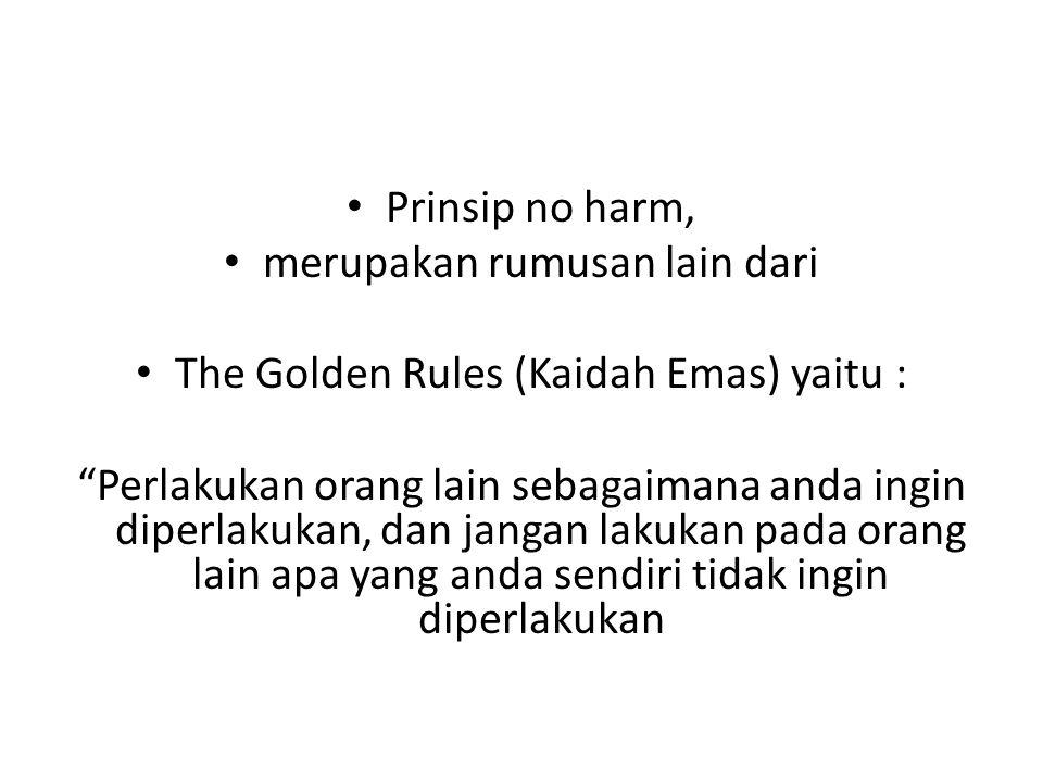 "Prinsip no harm, merupakan rumusan lain dari The Golden Rules (Kaidah Emas) yaitu : ""Perlakukan orang lain sebagaimana anda ingin diperlakukan, dan ja"