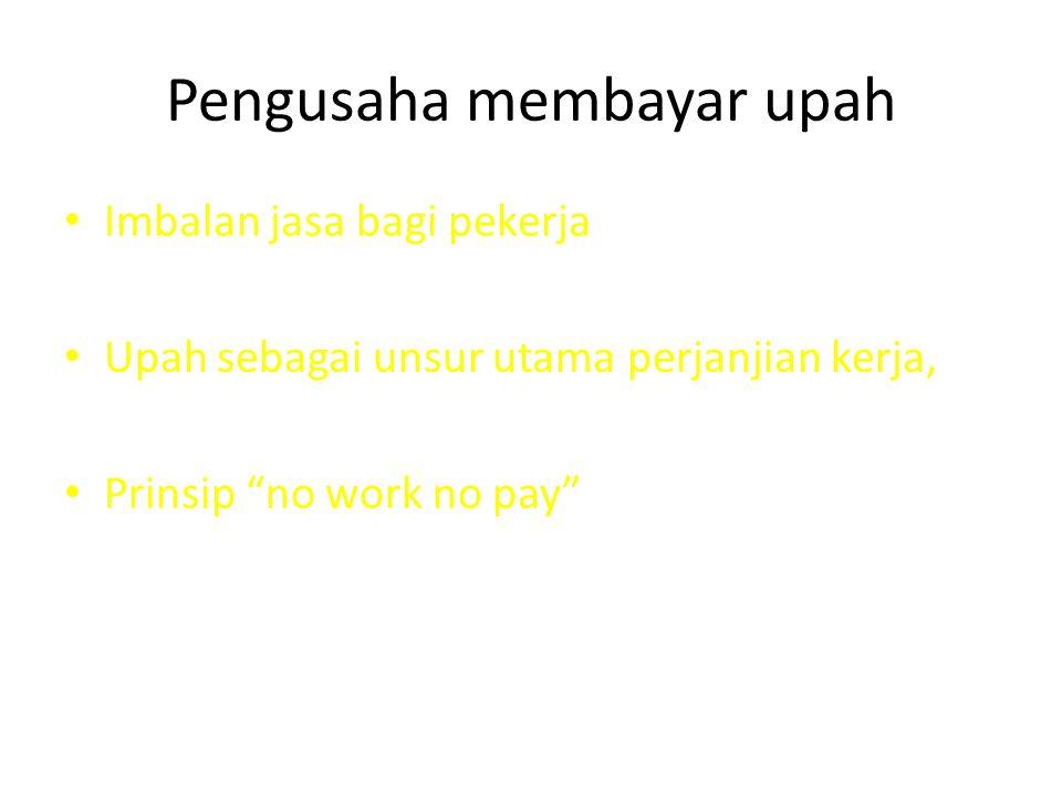 "Pengusaha membayar upah Imbalan jasa bagi pekerja Upah sebagai unsur utama perjanjian kerja, Prinsip ""no work no pay"""
