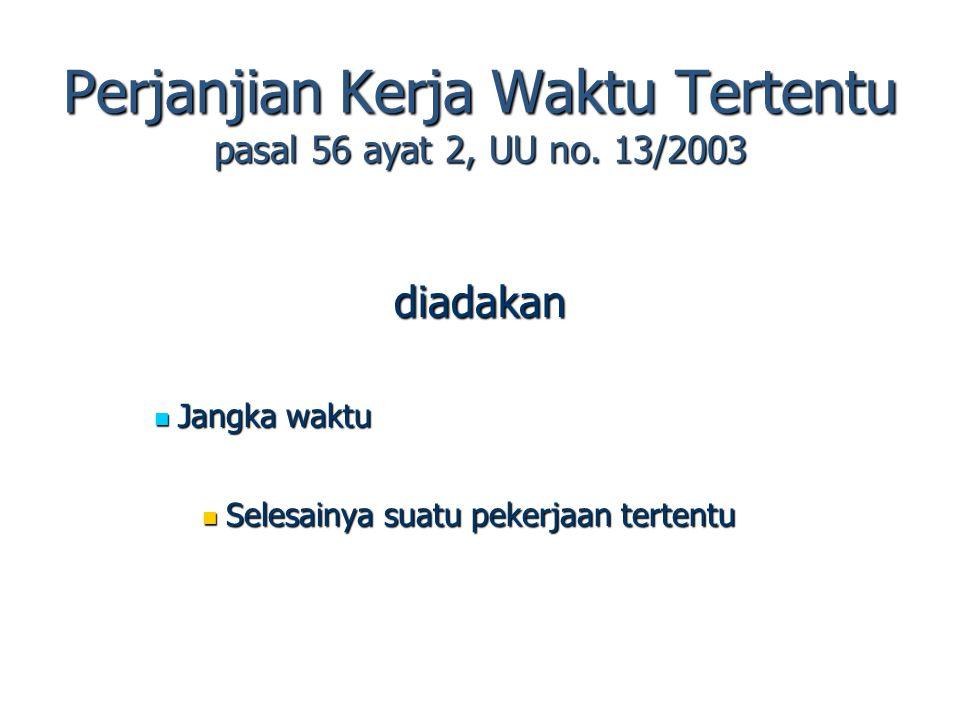 Perjanjian Kerja Waktu Tertentu pasal 56 ayat 2, UU no. 13/2003 diadakan Jangka waktu Jangka waktu Selesainya suatu pekerjaan tertentu Selesainya suat