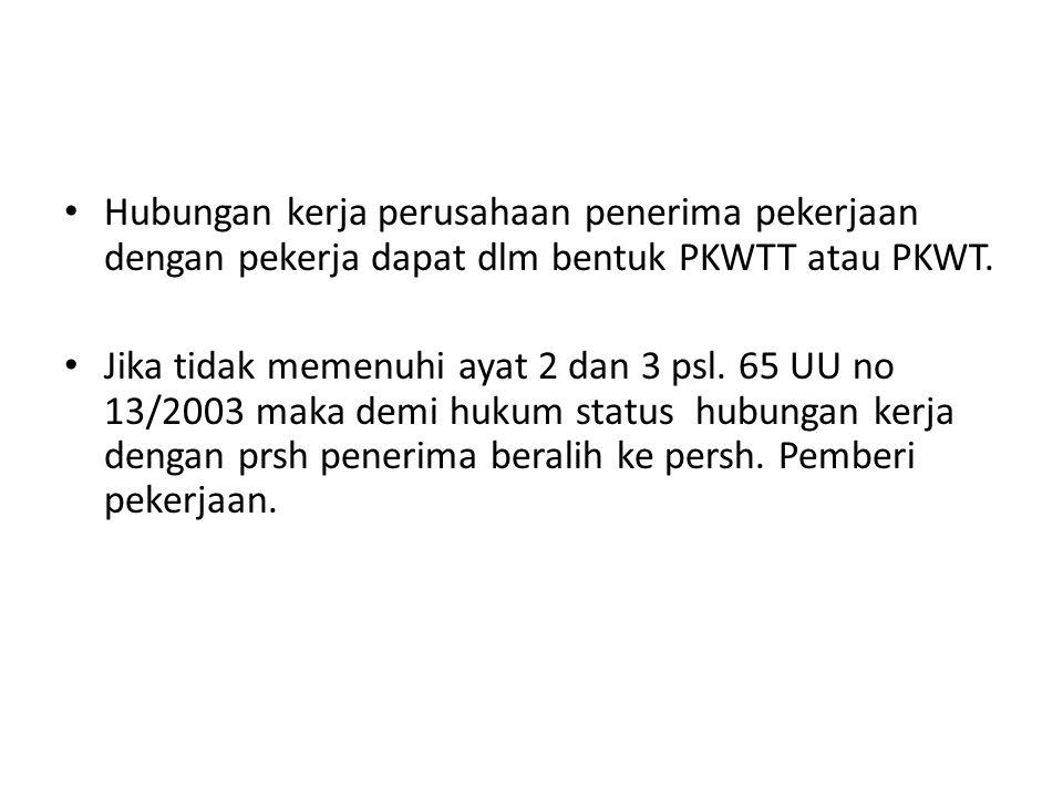 Hubungan kerja perusahaan penerima pekerjaan dengan pekerja dapat dlm bentuk PKWTT atau PKWT. Jika tidak memenuhi ayat 2 dan 3 psl. 65 UU no 13/2003 m