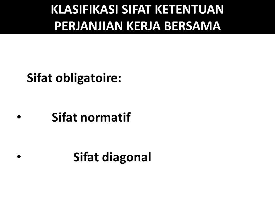 KLASIFIKASI SIFAT KETENTUAN PERJANJIAN KERJA BERSAMA Sifat obligatoire: Sifat normatif Sifat diagonal
