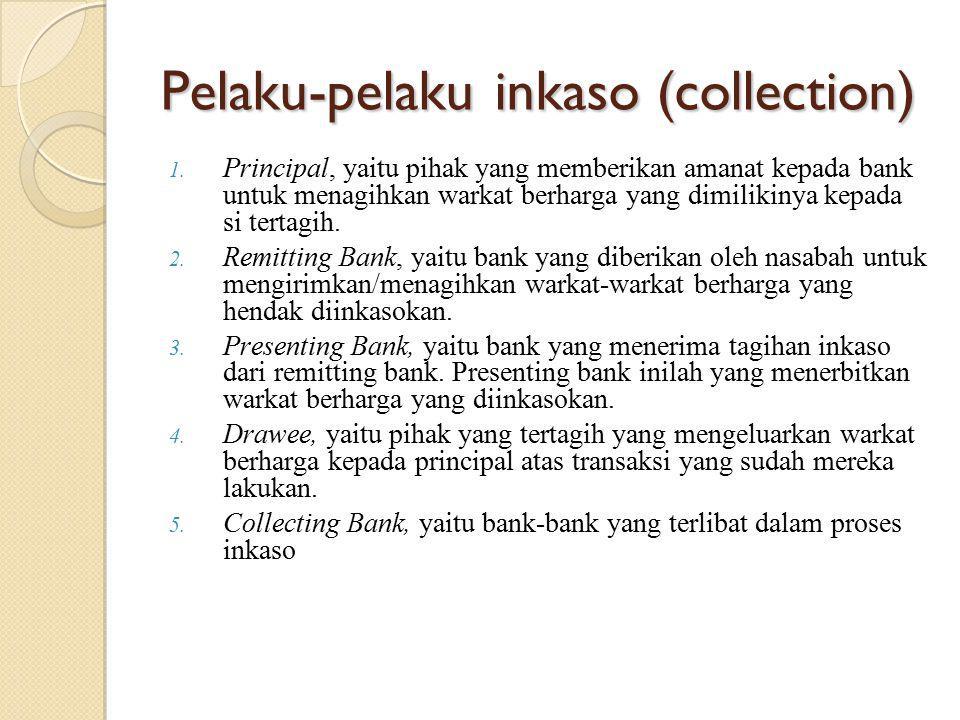Pelaku-pelaku inkaso (collection) 1. Principal, yaitu pihak yang memberikan amanat kepada bank untuk menagihkan warkat berharga yang dimilikinya kepad