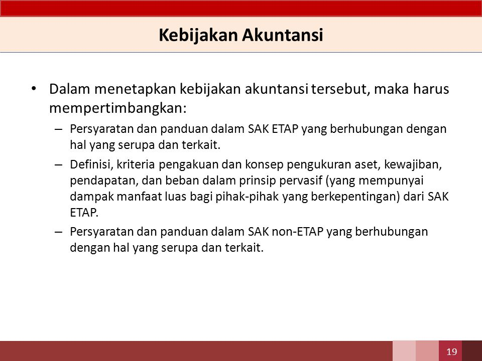 Kebijakan Akuntansi Dalam menetapkan kebijakan akuntansi tersebut, maka harus mempertimbangkan: a.Persyaratan dan panduan dalam SAK ETAP dan PSAK Syariah yang berhubungan dengan hal yang serupa dan terkait.