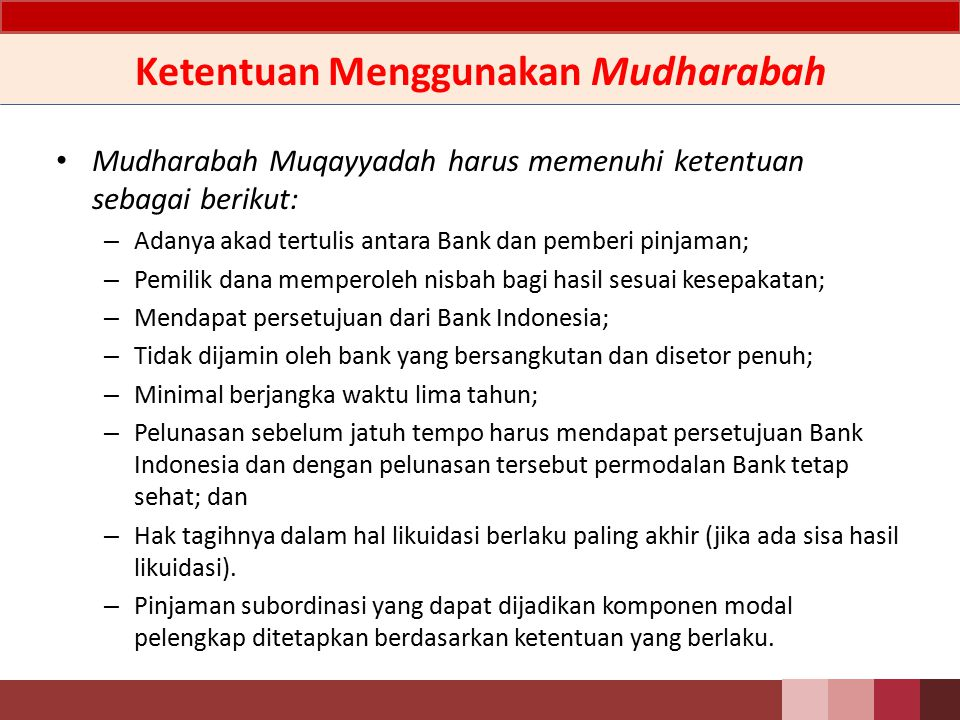 Ketentuan Menggunakan Qardh Pinjaman subordinasi yang menggunakan prinsip Qardh harus memenuhi ketentuan sebagai berikut: a.Adanya akad tertulis antara Bank dan pemberi pinjaman; b.Pemilik dana dilarang meminta tambahan yang ditetapkan di muka; c.Bank dapat memberikan hadiah/bonus berdasarkan kemauan sendiri; d.Mendapat persetujuan dari Bank Indonesia; e.Tidak dijamin oleh Bank yang bersangkutan dan disetor penuh; f.Minimal berjangka waktu lima tahun; g.Pelunasan sebelum jatuh tempo harus mendapat persetujuan Bank Indonesia dan dengan pelunasan tersebut permodalan Bank tetap sehat; dan h.Hak tagihnya dalam hal likuidasi berlaku paling akhir (jika ada sisa hasil likuidasi).