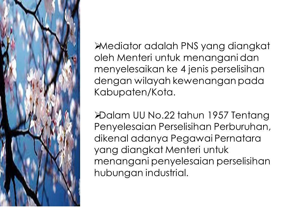  Mediator adalah PNS yang diangkat oleh Menteri untuk menangani dan menyelesaikan ke 4 jenis perselisihan dengan wilayah kewenangan pada Kabupaten/Ko