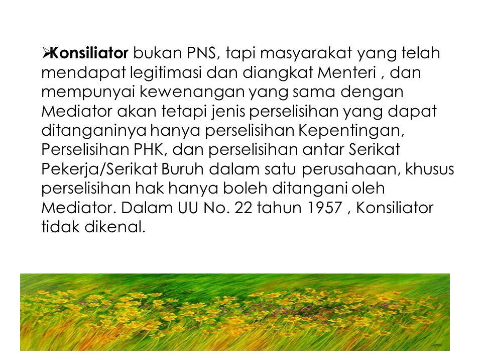  Konsiliator bukan PNS, tapi masyarakat yang telah mendapat legitimasi dan diangkat Menteri, dan mempunyai kewenangan yang sama dengan Mediator akan