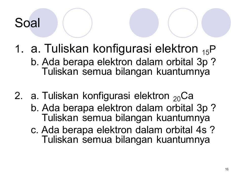 16 Soal 1. a. Tuliskan konfigurasi elektron 15 P b. Ada berapa elektron dalam orbital 3p ? Tuliskan semua bilangan kuantumnya 2. a. Tuliskan konfigura