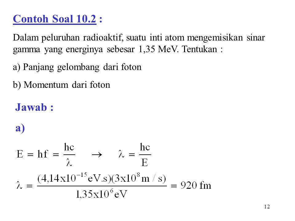 12 Contoh Soal 10.2 : Dalam peluruhan radioaktif, suatu inti atom mengemisikan sinar gamma yang energinya sebesar 1,35 MeV. Tentukan : a) Panjang gelo