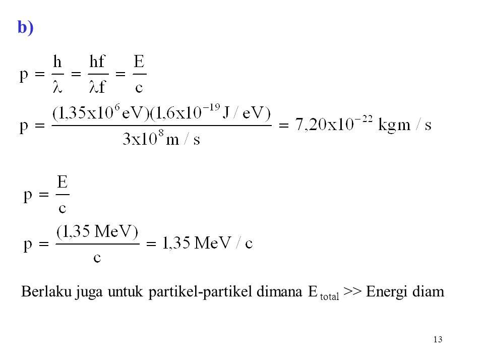 13 b) Berlaku juga untuk partikel-partikel dimana E total >> Energi diam
