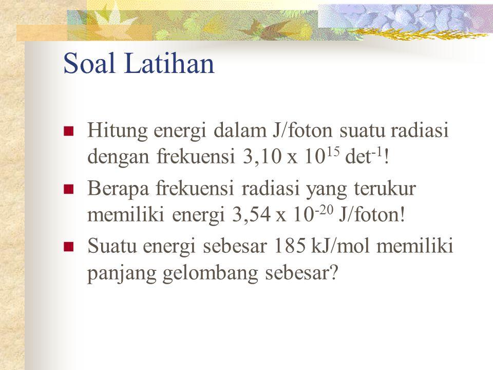 Soal Latihan Hitung energi dalam J/foton suatu radiasi dengan frekuensi 3,10 x 10 15 det -1 ! Berapa frekuensi radiasi yang terukur memiliki energi 3,