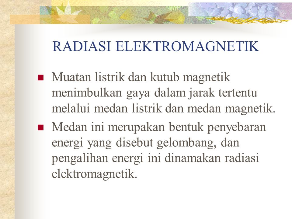 RADIASI ELEKTROMAGNETIK Muatan listrik dan kutub magnetik menimbulkan gaya dalam jarak tertentu melalui medan listrik dan medan magnetik. Medan ini me