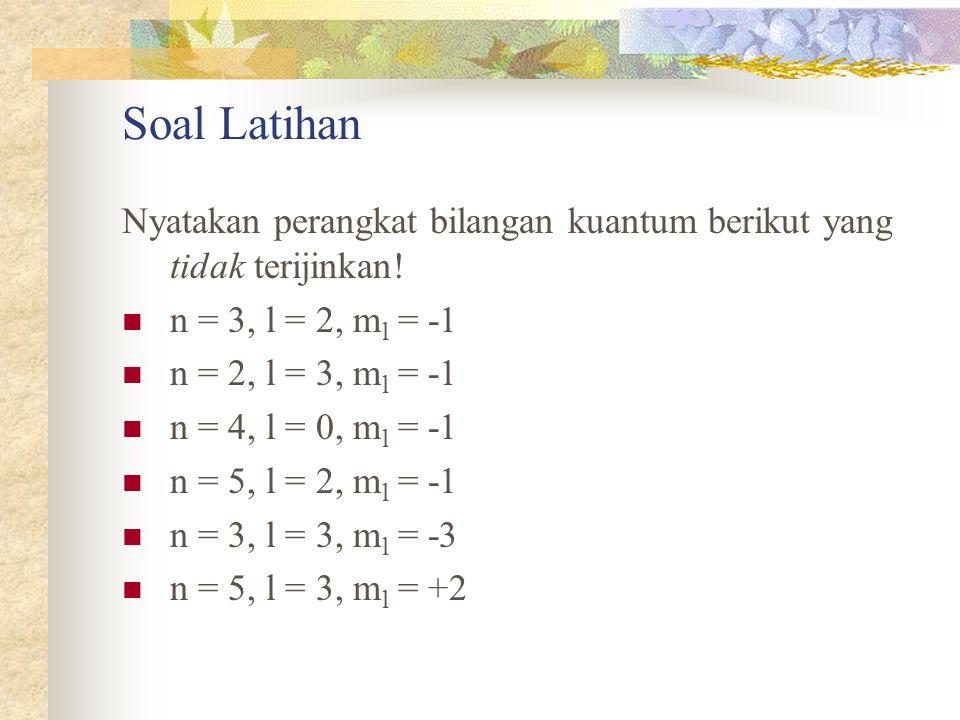 Soal Latihan Nyatakan perangkat bilangan kuantum berikut yang tidak terijinkan! n = 3, l = 2, m l = -1 n = 2, l = 3, m l = -1 n = 4, l = 0, m l = -1 n