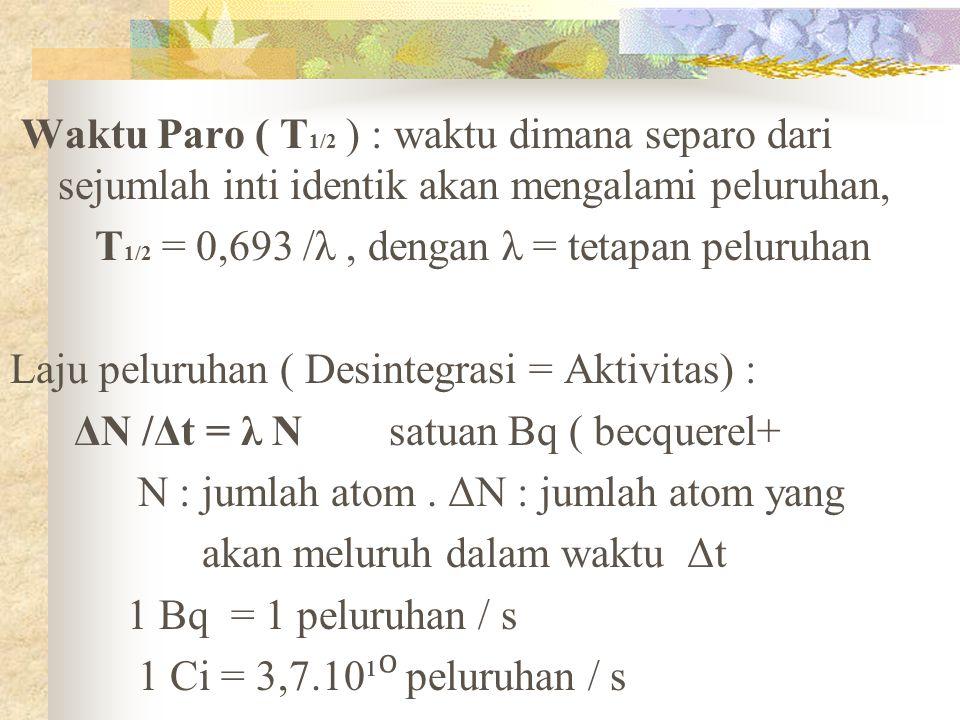 Waktu Paro ( T 1/2 ) : waktu dimana separo dari sejumlah inti identik akan mengalami peluruhan, T 1/2 = 0,693 /λ, dengan λ = tetapan peluruhan Laju pe