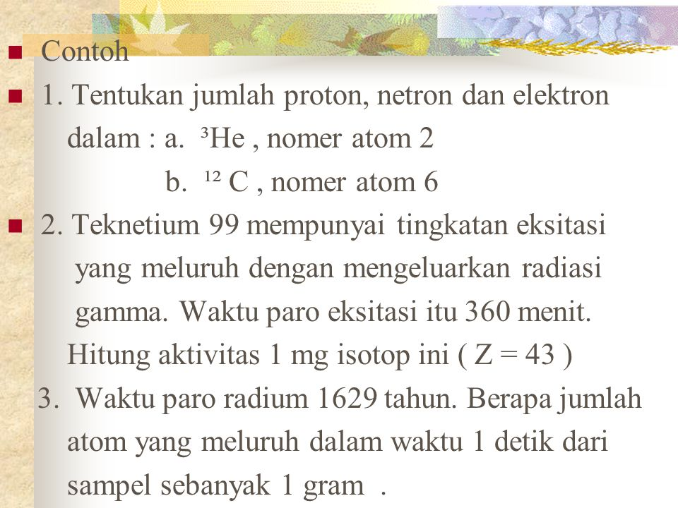 Contoh 1. Tentukan jumlah proton, netron dan elektron dalam : a. ³He, nomer atom 2 b. ¹² C, nomer atom 6 2. Teknetium 99 mempunyai tingkatan eksitasi