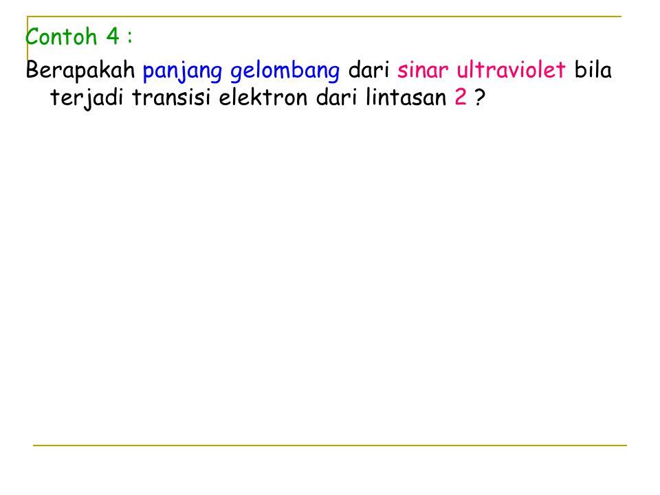 Contoh 4 : Berapakah panjang gelombang dari sinar ultraviolet bila terjadi transisi elektron dari lintasan 2 ?