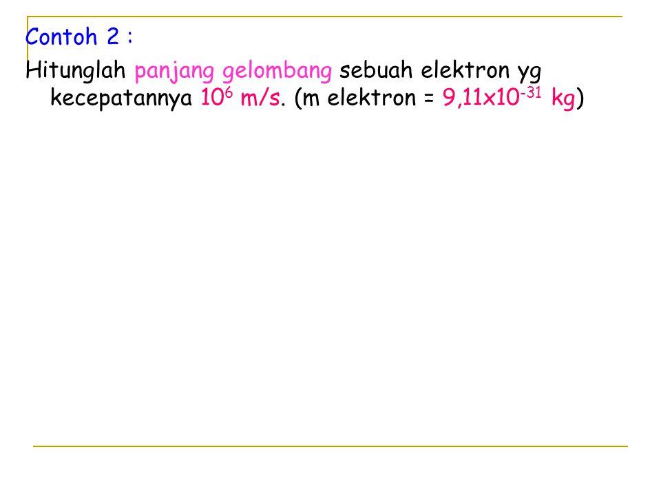 Contoh 2 : Hitunglah panjang gelombang sebuah elektron yg kecepatannya 10 6 m/s. (m elektron = 9,11x10 -31 kg)