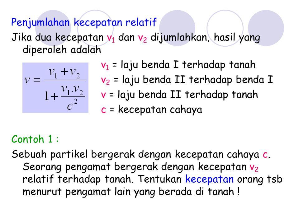 Penjumlahan kecepatan relatif Jika dua kecepatan v 1 dan v 2 dijumlahkan, hasil yang diperoleh adalah v 1 = laju benda I terhadap tanah v 2 = laju ben