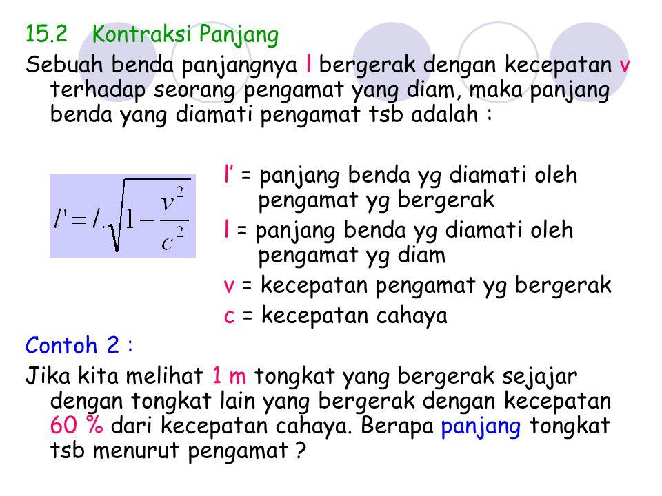 15.2Kontraksi Panjang Sebuah benda panjangnya l bergerak dengan kecepatan v terhadap seorang pengamat yang diam, maka panjang benda yang diamati penga