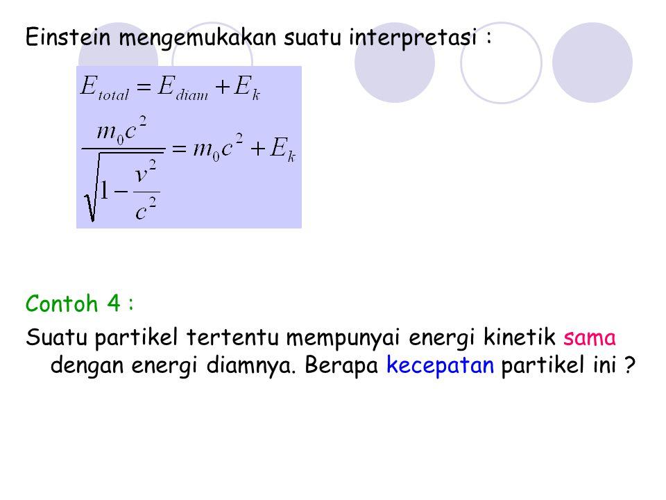 Einstein mengemukakan suatu interpretasi : Contoh 4 : Suatu partikel tertentu mempunyai energi kinetik sama dengan energi diamnya. Berapa kecepatan pa