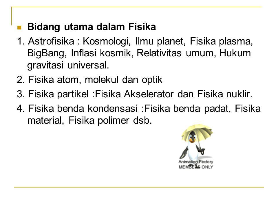 Bidang utama dalam Fisika 1. Astrofisika : Kosmologi, Ilmu planet, Fisika plasma, BigBang, Inflasi kosmik, Relativitas umum, Hukum gravitasi universal