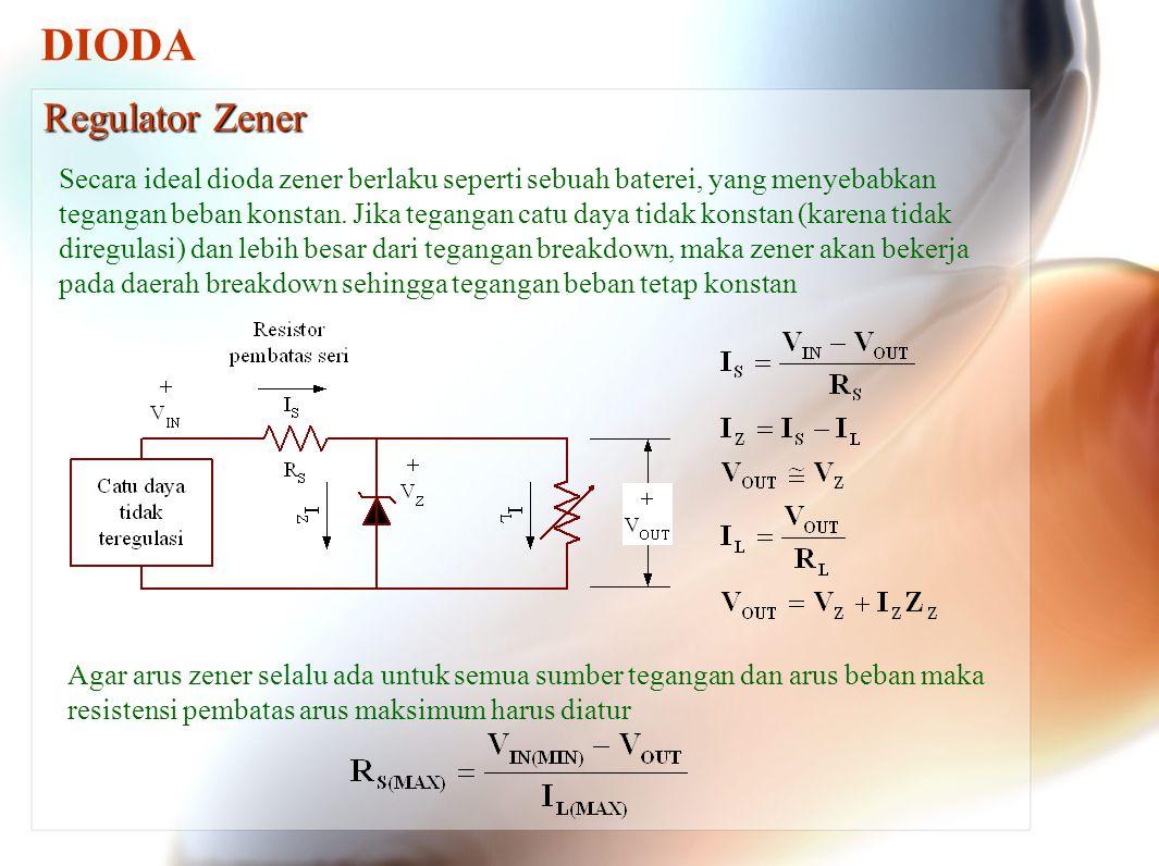 DIODA Regulator Zener Secara ideal dioda zener berlaku seperti sebuah baterei, yang menyebabkan tegangan beban konstan. Jika tegangan catu daya tidak