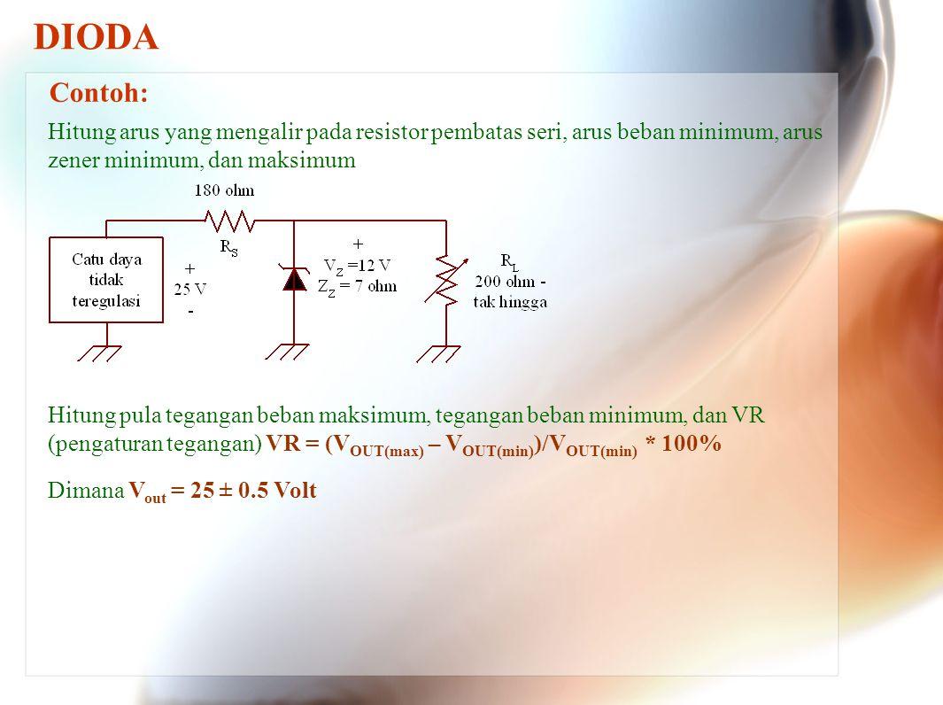 DIODA Contoh: Hitung arus yang mengalir pada resistor pembatas seri, arus beban minimum, arus zener minimum, dan maksimum Hitung pula tegangan beban m