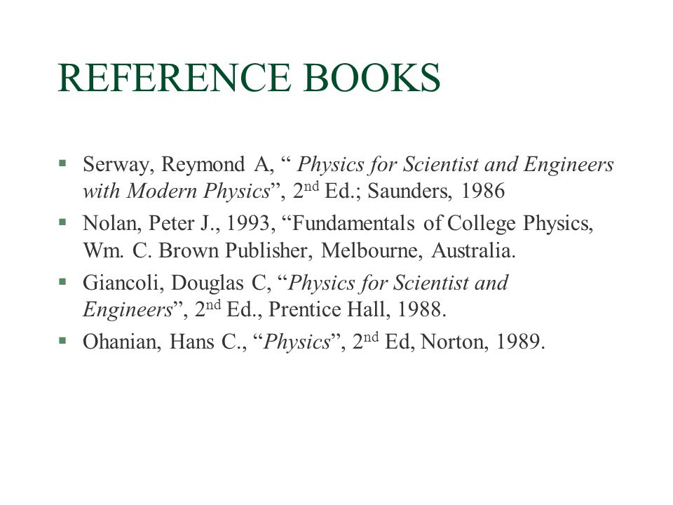 REFERENCE BOOKS §Serway, Reymond A, Physics for Scientist and Engineers with Modern Physics , 2 nd Ed.; Saunders, 1986 §Nolan, Peter J., 1993, Fundamentals of College Physics, Wm.