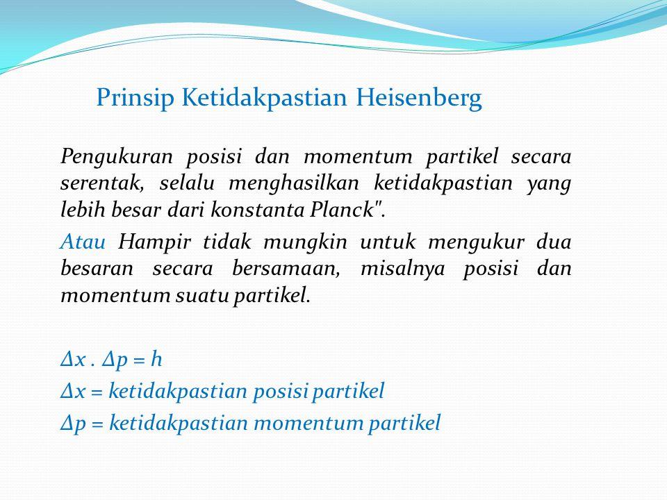 Prinsip Ketidakpastian Heisenberg Pengukuran posisi dan momentum partikel secara serentak, selalu menghasilkan ketidakpastian yang lebih besar dari konstanta Planck .