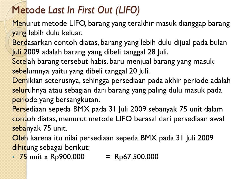 Metode Last In First Out (LIFO) Menurut metode LIFO, barang yang terakhir masuk dianggap barang yang lebih dulu keluar. Berdasarkan contoh diatas, bar