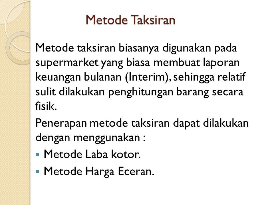 Metode Taksiran Metode taksiran biasanya digunakan pada supermarket yang biasa membuat laporan keuangan bulanan (Interim), sehingga relatif sulit dilakukan penghitungan barang secara fisik.