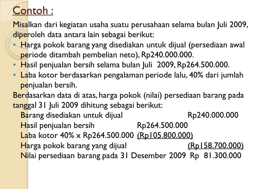 Contoh : Misalkan dari kegiatan usaha suatu perusahaan selama bulan Juli 2009, diperoleh data antara lain sebagai berikut: HHarga pokok barang yang disediakan untuk dijual (persediaan awal periode ditambah pembelian neto), Rp240.000.000.