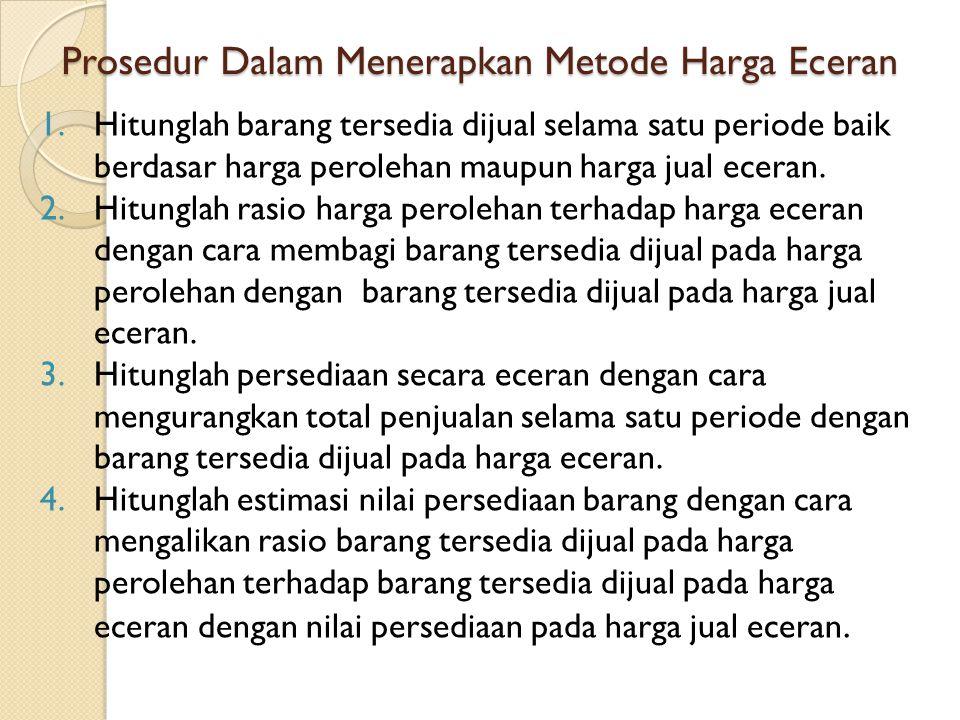 Prosedur Dalam Menerapkan Metode Harga Eceran 1.Hitunglah barang tersedia dijual selama satu periode baik berdasar harga perolehan maupun harga jual eceran.