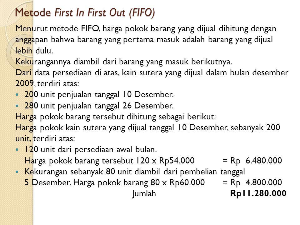 Metode First In First Out (FIFO) Menurut metode FIFO, harga pokok barang yang dijual dihitung dengan anggapan bahwa barang yang pertama masuk adalah barang yang dijual lebih dulu.