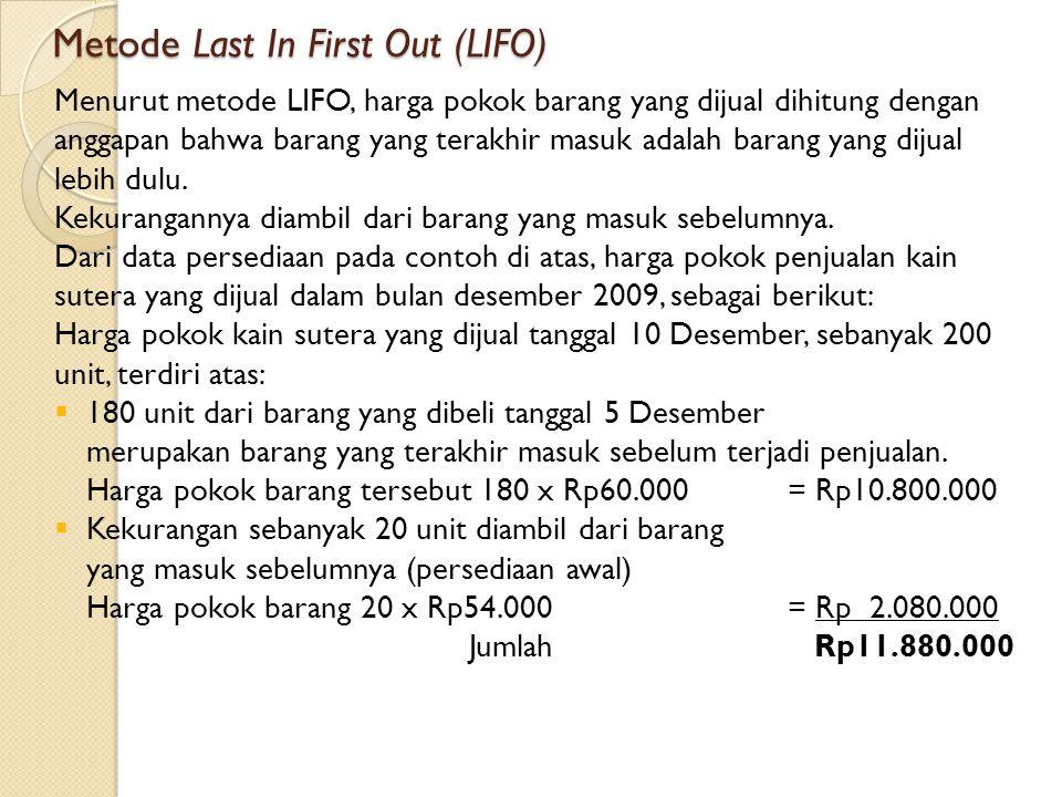Metode Last In First Out (LIFO) Menurut metode LIFO, harga pokok barang yang dijual dihitung dengan anggapan bahwa barang yang terakhir masuk adalah barang yang dijual lebih dulu.