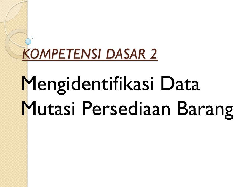 KOMPETENSI DASAR 2 Mengidentifikasi Data Mutasi Persediaan Barang