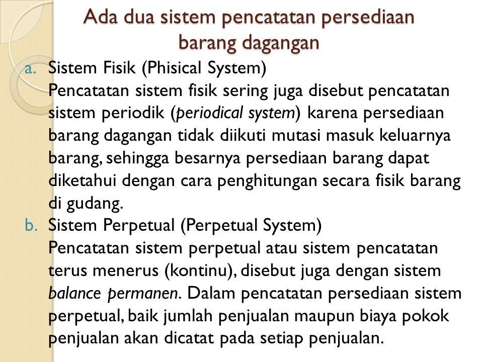 Ada dua sistem pencatatan persediaan barang dagangan a.Sistem Fisik (Phisical System) Pencatatan sistem fisik sering juga disebut pencatatan sistem pe