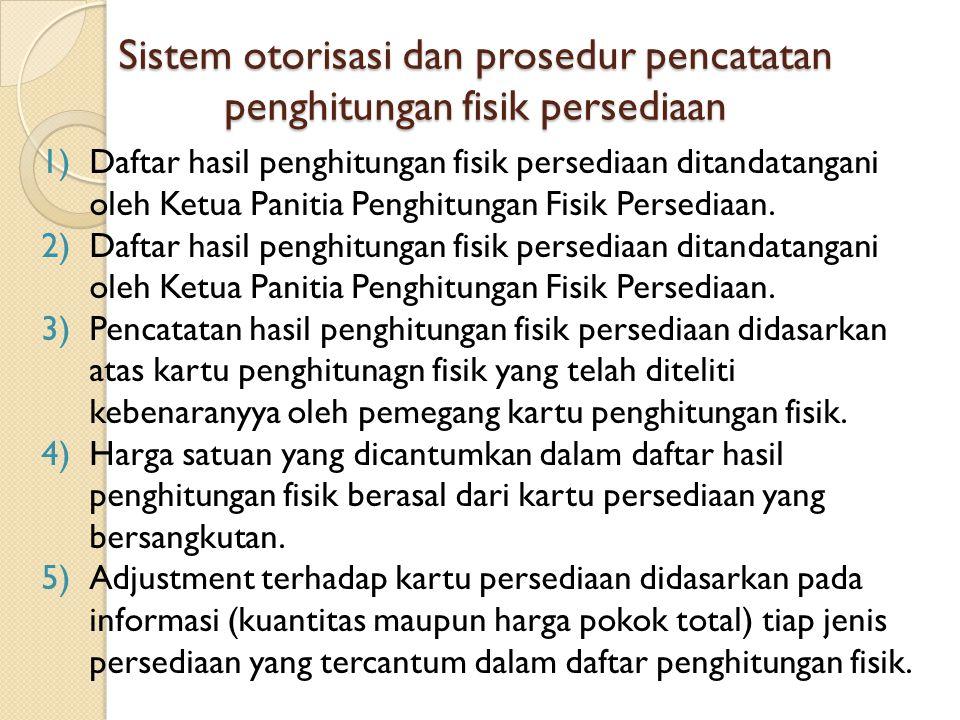 Sistem otorisasi dan prosedur pencatatan penghitungan fisik persediaan 1)Daftar hasil penghitungan fisik persediaan ditandatangani oleh Ketua Panitia Penghitungan Fisik Persediaan.